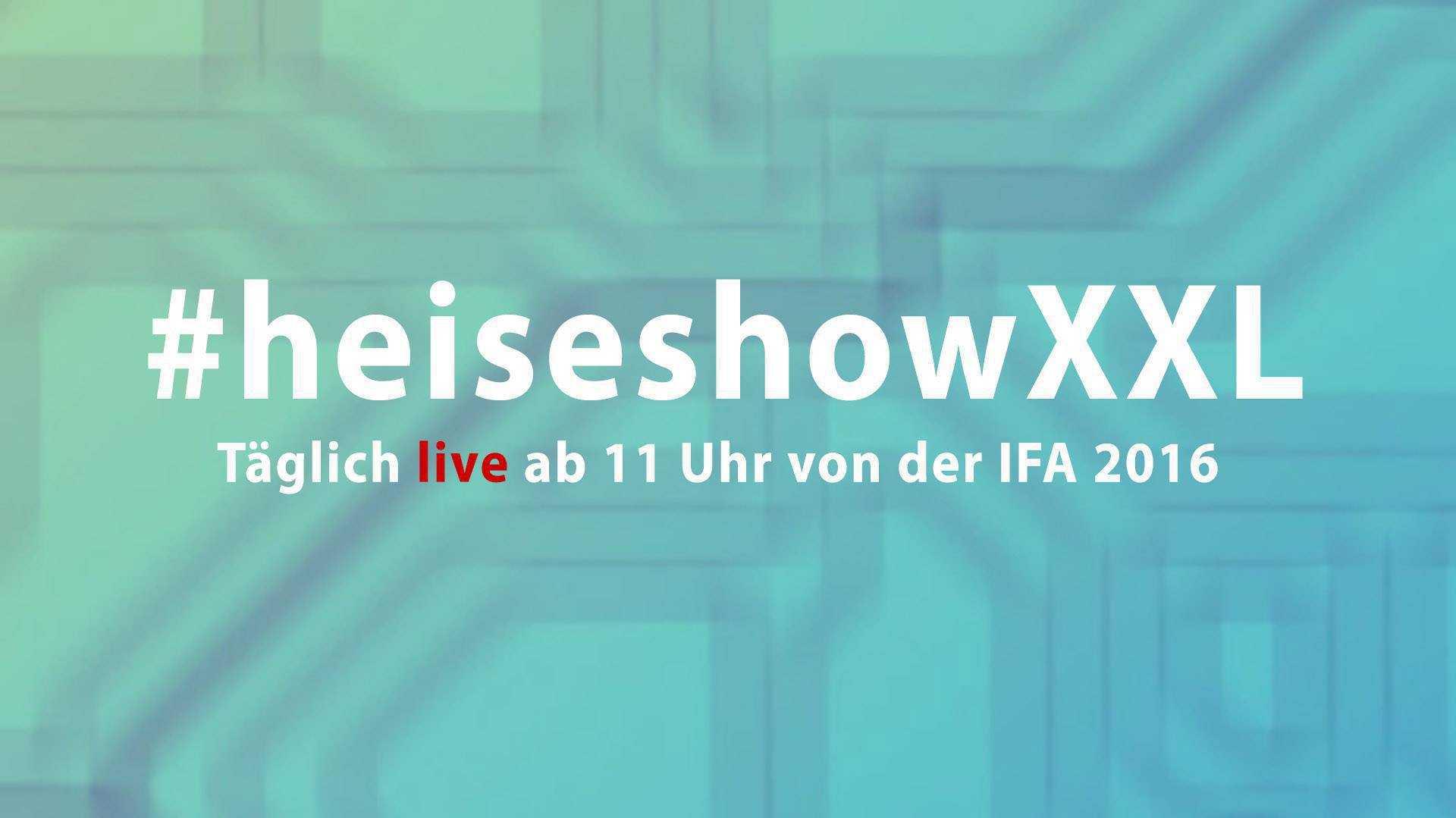 Ab 11 Uhr live: Die #heiseshowXXL von der IFA