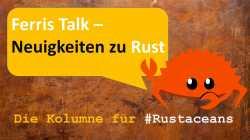 Ferris Talk – Neuigkeiten zu Rust. Eine Heise-Kolumne von Rainer Stropek und Stefan Baumgartner für Rustaceans