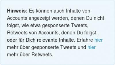 Es können auch Inhalte von Accounts angezeigt werden, denen Du nicht folgst, wie etwa gesponserte Tweets, Retweets von Accounts, denen Du folgst, oder für Dich relevante Inhalte.