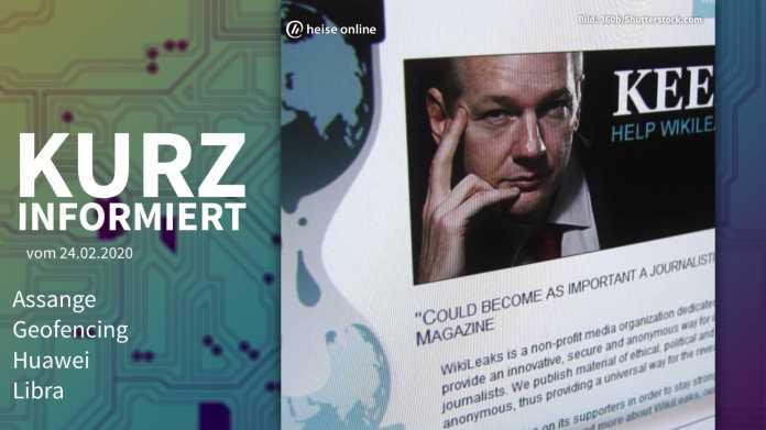 Kurz informiert: Assange, Geofencing, Huawei, Libra