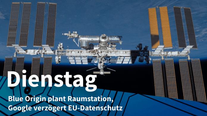 Raumstation ISS, dazu Text: DIENSTAG Blue Origin plant Raumstation, Google verzögert EU-Datenschutz